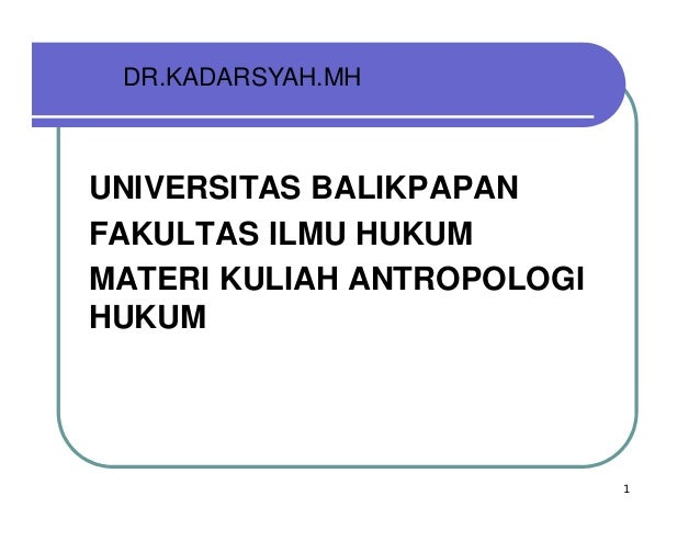 DR.KADARSYAH.MHUNIVERSITAS BALIKPAPANFAKULTAS ILMU HUKUMMATERI KULIAH ANTROPOLOGIHUKUMMATE                            1
