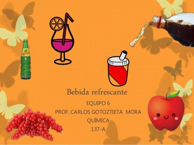 Bebida refrescante EQUIPO 6 PROF. CARLOS GOTOZTIETA MORA QUÍMICA 137-A