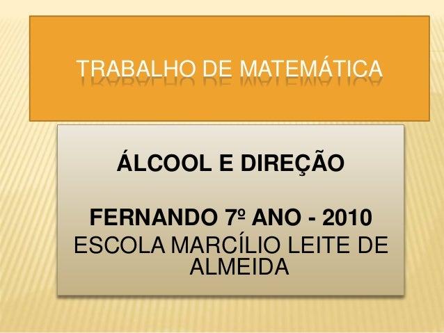 TRABALHO DE MATEMÁTICA ÁLCOOL E DIREÇÃO FERNANDO 7º ANO - 2010 ESCOLA MARCÍLIO LEITE DE ALMEIDA