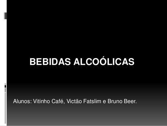 BEBIDAS ALCOÓLICAS Alunos: Vitinho Café, Victão Fatslim e Bruno Beer.