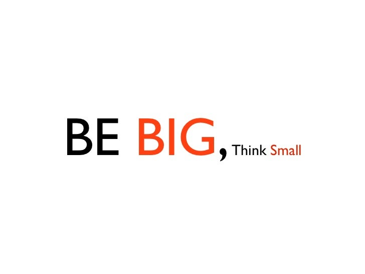 BE BIG,   Think Small