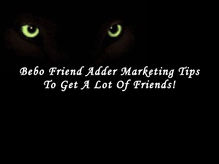 Bebo Friend Adder Marketing Tips To Get A Lot Of Friends!