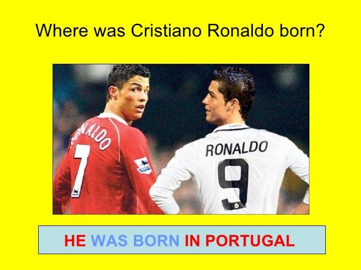 Where was Cristiano Ronaldo born? HE  WAS BORN  IN PORTUGAL