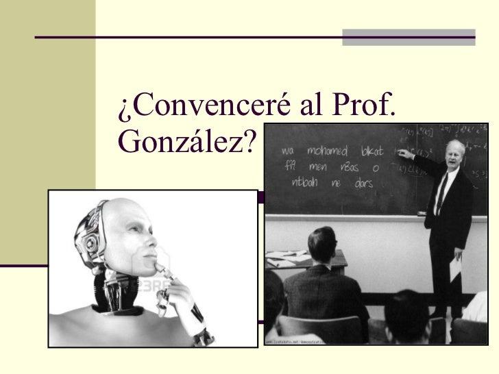 ¿Convenceré al Prof. González?