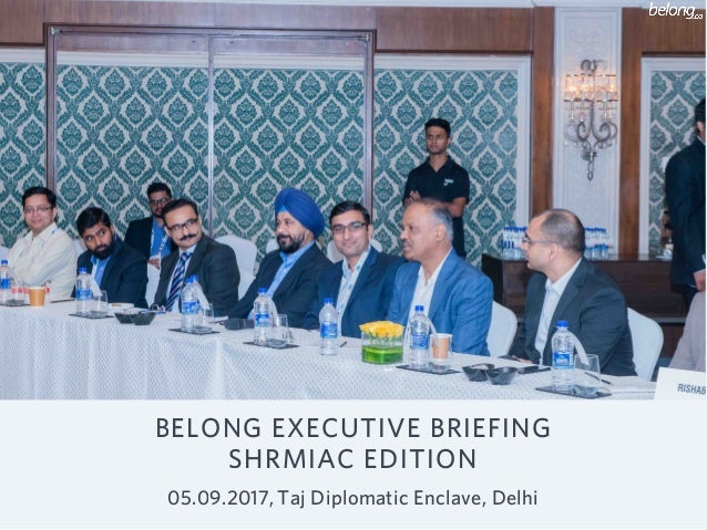 BELONG EXECUTIVE BRIEFING SHRMIAC EDITION 05.09.2017, Taj Diplomatic Enclave, Delhi