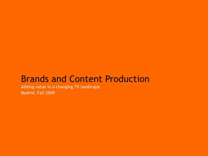 Brands and Content Production Adding value in a changing TV landscape Madrid, Fall 2009