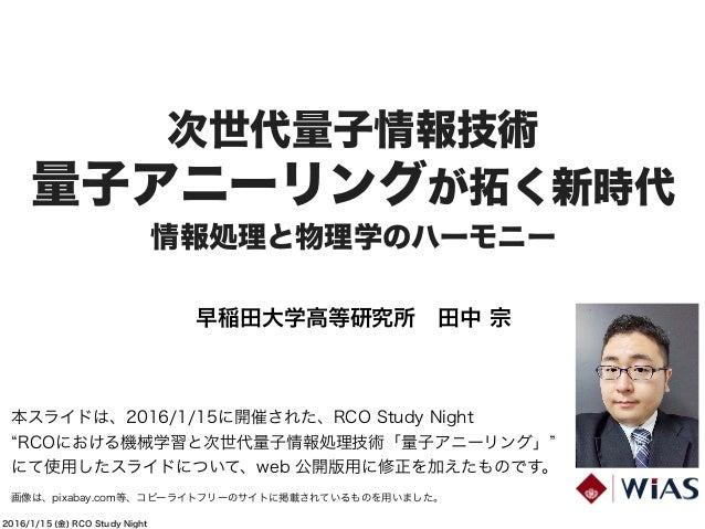 2016/1/15 (金) RCO Study Night 次世代量子情報技術 量子アニーリングが拓く新時代 情報処理と物理学のハーモニー 早稲田大学高等研究所田中 宗 本スライドは、2016/1/15に開催された、RCO Study Nig...