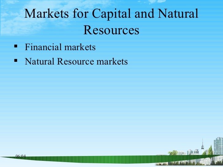 Markets for Capital and Natural Resources <ul><li>Financial markets </li></ul><ul><li>Natural Resource markets </li></ul>