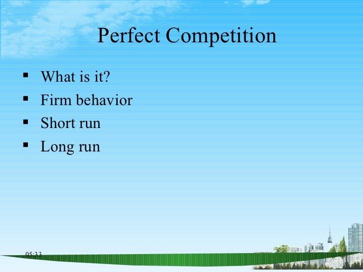 Perfect Competition <ul><li>What is it? </li></ul><ul><li>Firm behavior  </li></ul><ul><li>Short run </li></ul><ul><li>Lon...