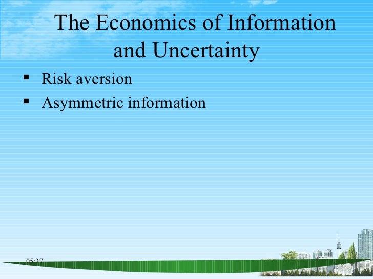 The Economics of Information and Uncertainty <ul><li>Risk aversion </li></ul><ul><li>Asymmetric information </li></ul>