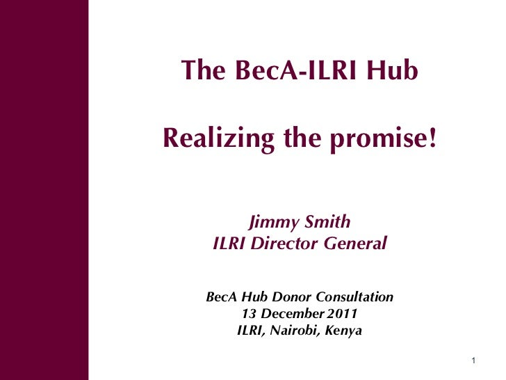<ul><ul><li>The BecA-ILRI Hub </li></ul></ul><ul><ul><li>Realizing the promise! </li></ul></ul><ul><ul><li>Jimmy Smith </l...