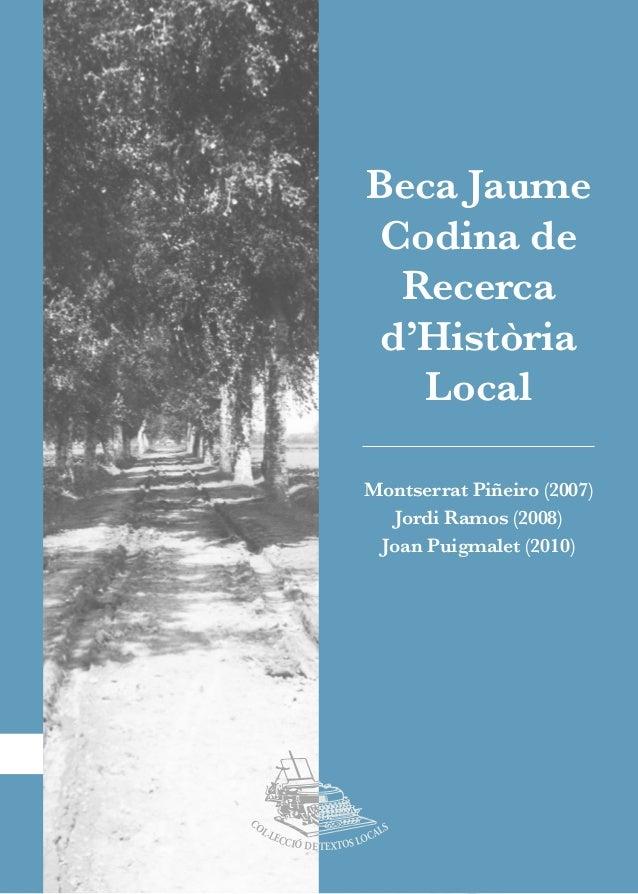 Beca Jaume Codina de Recerca d'Història Local 1  COL·LECCIÓ DE TEXTOS LOCALS  Montserrat Piñeiro (2007)  Jordi Ramos (2008...