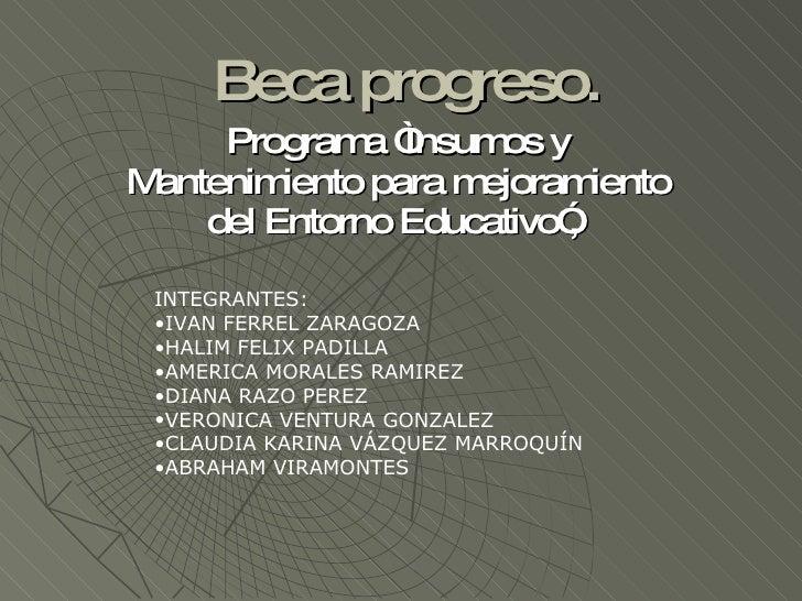 """Beca progreso. Programa """"Insumos y Mantenimiento para mejoramiento del Entorno Educativo"""",  <ul><li>INTEGRANTES: </li></ul..."""