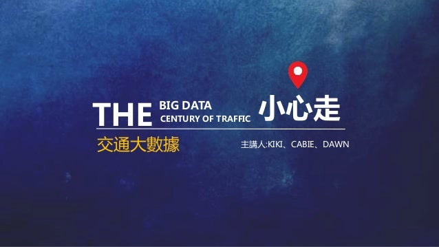 小心走 交通大數據 THE BIG DATA CENTURY OF TRAFFIC 主講人:KIKI、CABIE、DAWN