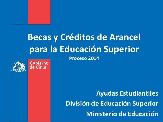 Becas y Créditos de Arancel para la Educación Superior Proceso 2014 Ayudas Estudiantiles División de Educación Superior Mi...