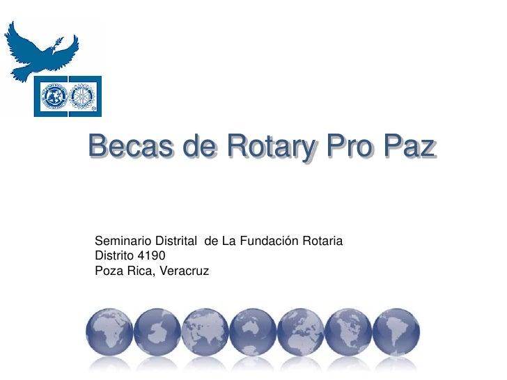 Becas de Rotary Pro Paz<br />Seminario Distrital  de La Fundación Rotaria<br />Distrito 4190<br />Poza Rica, Veracruz<br />