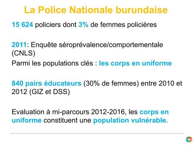La Police Nationale burundaise  15 624 policiers dont 3% de femmes policières  2011: Enquête séroprévalence/comportemental...