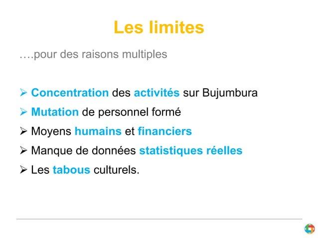 Les limites  ….pour des raisons multiples   Concentration des activités sur Bujumbura   Mutation de personnel formé   M...