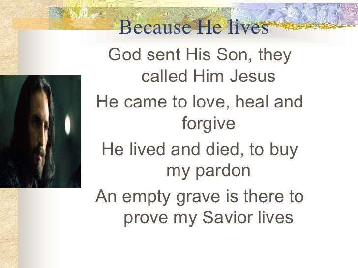 Because He lives<br />God sent His Son, they called Him Jesus<br />He came to love, heal and forgive<br />He lived and die...