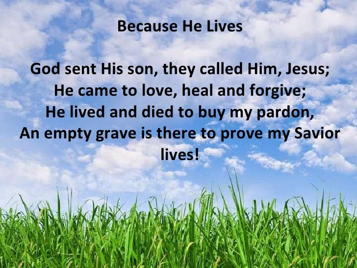 Because He Lives God sent His son, they called Him, Jesus; He came to love, heal and forgive; He lived and died to buy my ...