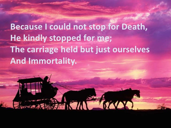 because i could not stop for death essays Because i could not stop for death emily dickinson because i could not stop for death, he kindly stopped for me the carriage held but just ourselves and.