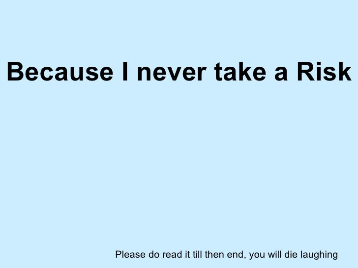 Because I never take a Risk Please do read it till then end, you will die laughing