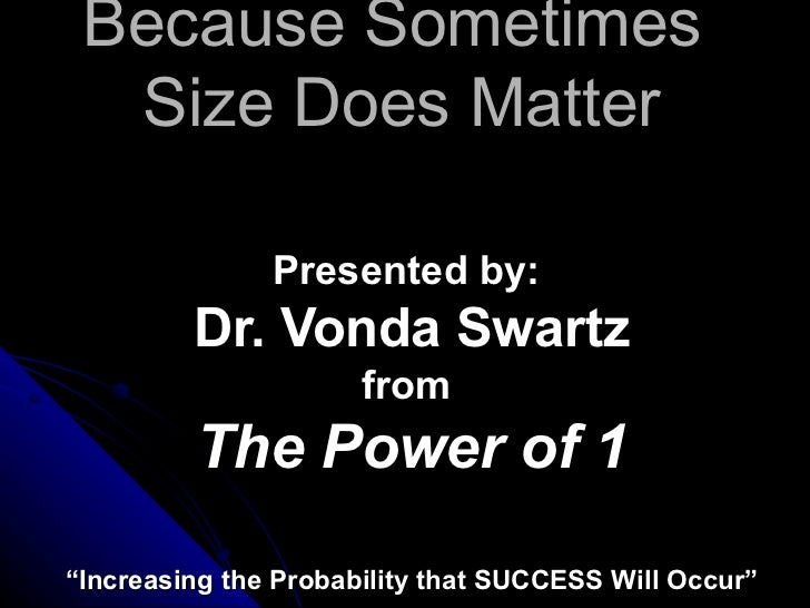 "Because Sometimes  Size Does Matter Presented by:  Dr. Vonda Swartz from  The Power of 1 "" Increasing the Probability that..."