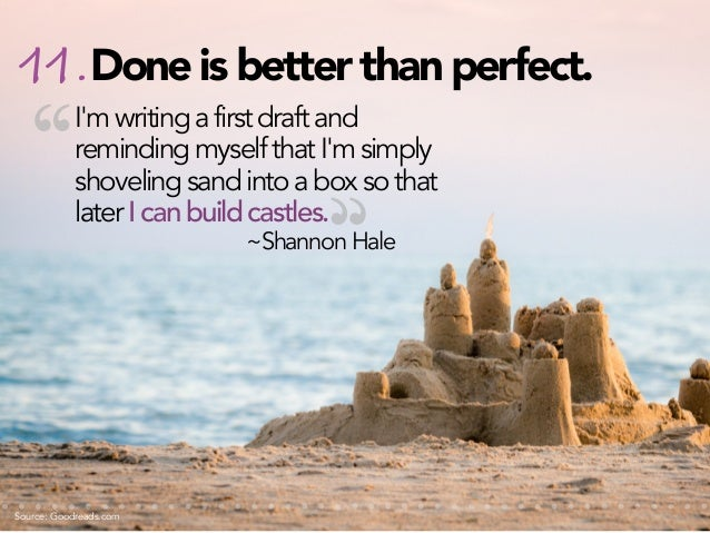 """11. Done is better than perfect.  """"  I'm writing a first draft and reminding myself that I'm simply shoveling sand into a ..."""