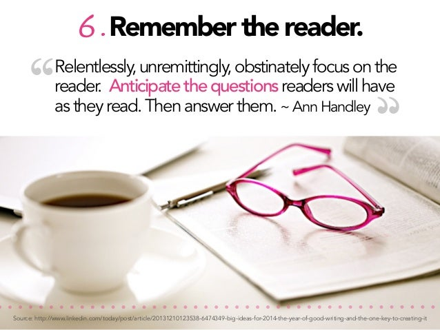 """""""  6. Remember the reader.  Relentlessly, unremittingly, obstinately focus on the reader. Anticipate the questions readers..."""