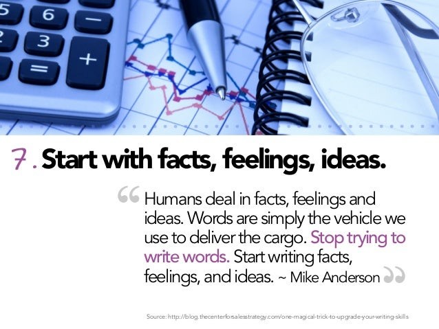 """7. Start with facts, feelings, ideas.  """"  Humans deal in facts, feelings and ideas. Words are simply the vehicle we use to..."""