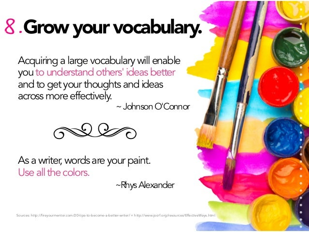8. Grow your vocabulary. Acquiring a large vocabulary will enable you to understand others' ideas better and to get your t...