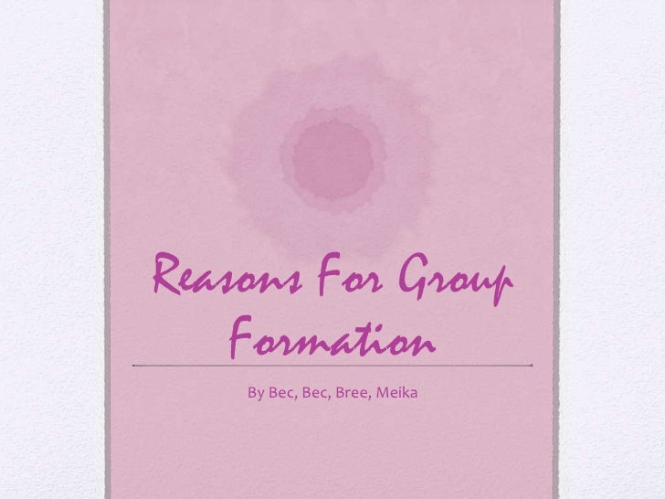 Reasons For Group Formation<br />By Bec, Bec, Bree, Meika<br />