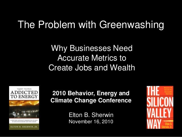 The Problem with Greenwashing Why Businesses Need Accurate Metrics to Create Jobs and Wealth 2010 Behavior, Energy and Cli...