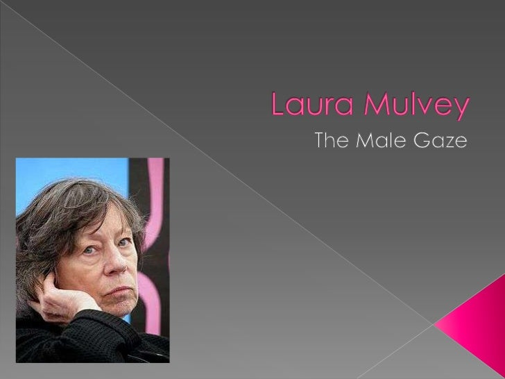 Laura Mulvey<br />The Male Gaze<br />