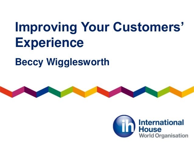 Improving Your Customers' Experience Beccy Wigglesworth