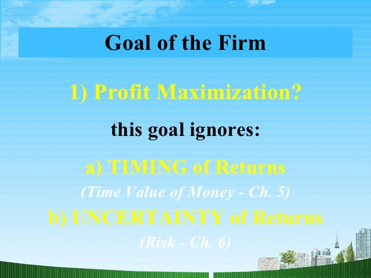 Goal of the Firm <ul><li>1) Profit Maximization? </li></ul><ul><li>this goal ignores: </li></ul><ul><li>a) TIMING of Retur...