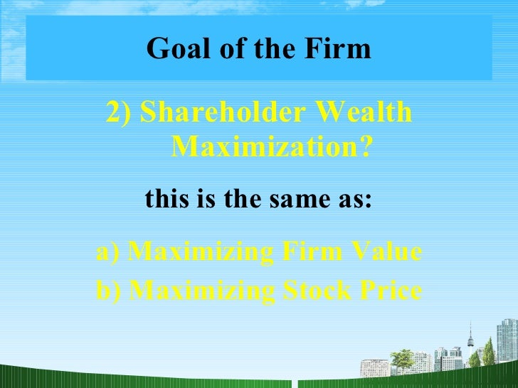 is the primary goal of the firm to maximize shareholder wealth Is the primary goal of the firm to maximize shareholder wealth managerial actions to maximize shareholder wealth what types of actions can managers take to maximize shareholder wealthto.