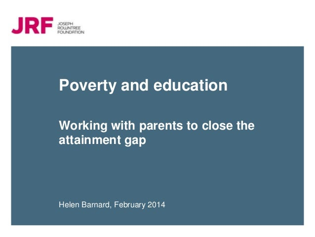 Poverty and education Working with parents to close the attainment gap  Helen Barnard, February 2014