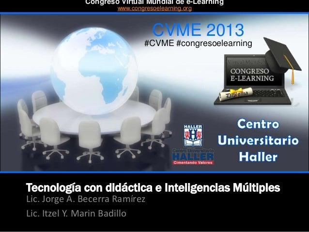 Tecnología con didáctica e Inteligencias Múltiples Lic. Jorge A. Becerra Ramírez Lic. Itzel Y. Marin Badillo CVME 2013 #CV...