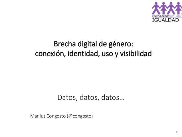 1 Datos, datos, datos… Mariluz Congosto (@congosto) Brecha digital de género: conexión, identidad, uso y visibilidad