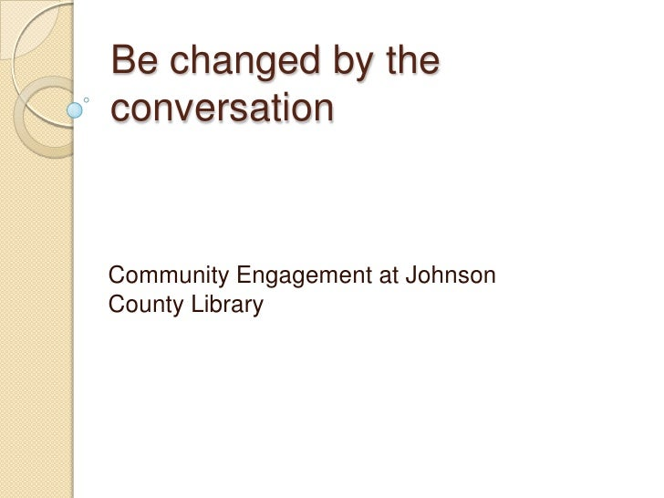 Be changed by the conversation<br />Community Engagement at Johnson County Library<br />