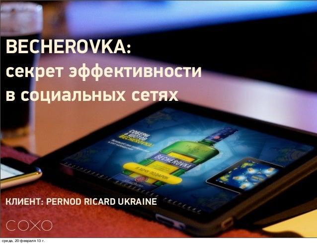 BECHEROVKA: секрет эффективности в социальных сетях КЛИЕНТ: PERNOD RICARD UKRAINEсреда, 20 февраля 13г.