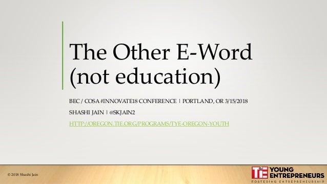 © 2018 Shashi Jain The Other E-Word (not education) BEC / COSA #INNOVATE18 CONFERENCE   PORTLAND, OR 3/15/2018 SHASHI JAIN...