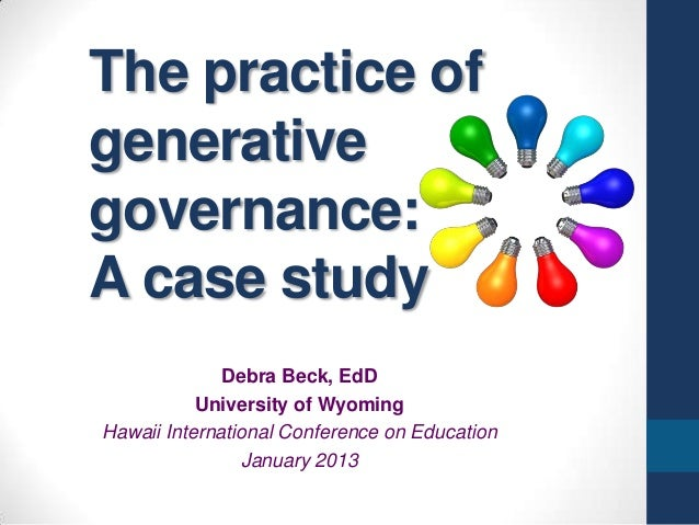 The practice ofgenerativegovernance:A case study              Debra Beck, EdD           University of WyomingHawaii Intern...