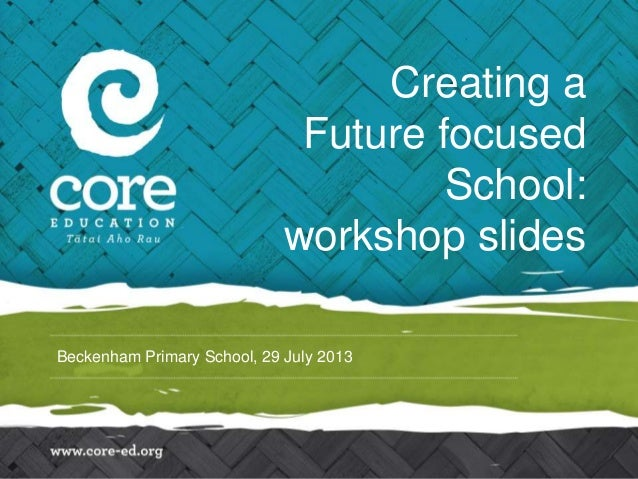 Beckenham Primary School, 29 July 2013 Creating a Future focused School: workshop slides