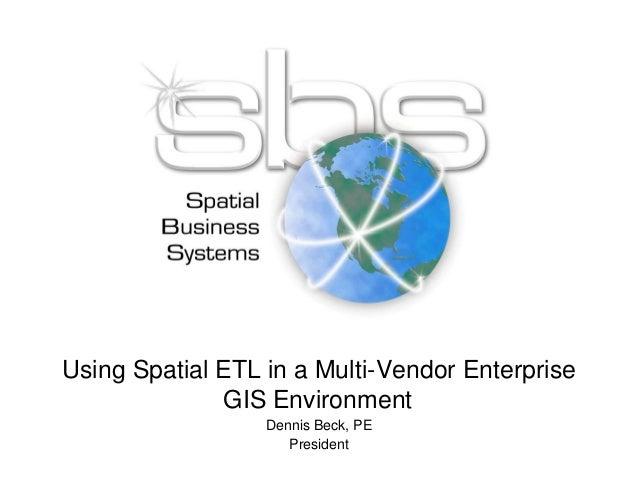 Using Spatial ETL in a Multi-Vendor Enterprise GIS Environment Dennis Beck, PE President