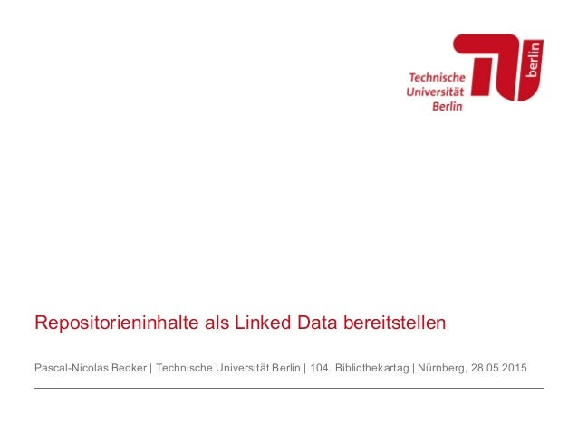 Repositorieninhalte als Linked Data bereitstellen Pascal-Nicolas Becker | Technische Universität Berlin | 104. Bibliotheka...