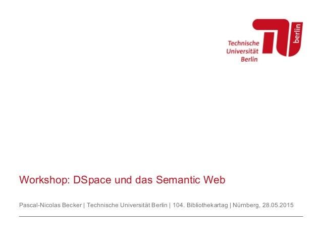 Workshop: DSpace und das Semantic Web Pascal-Nicolas Becker | Technische Universität Berlin | 104. Bibliothekartag | Nürnb...