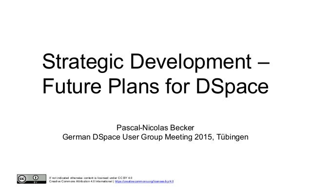Strategic Development – Future Plans for DSpace Pascal-Nicolas Becker German DSpace User Group Meeting 2015, Tübingen If n...