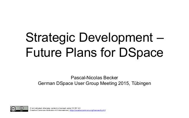Strategic Development – Future Plans for DSpace Pascal-Nicolas Becker German DSpace User Group Meeting 2015, Tübingen If n...